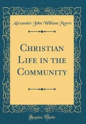 Christian Life in the Community (Classic Reprint) by Alexander John William Myers