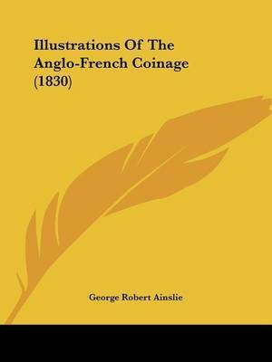 Illustrations Of The Anglo-French Coinage (1830) by George Robert Ainslie