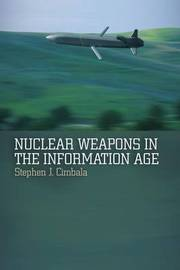 Nuclear Weapons in the Information Age by Stephen J Cimbala