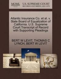 Atlantic Insurance Co. et al. V. State Board of Equalization of California. U.S. Supreme Court Transcript of Record with Supporting Pleadings by Bert W Levit