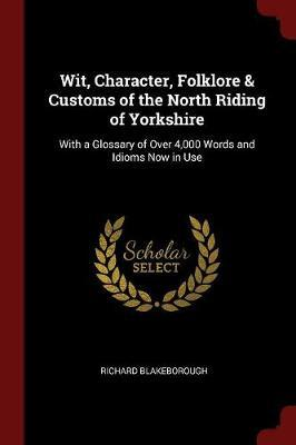 Wit, Character, Folklore & Customs of the North Riding of Yorkshire by Richard Blakeborough