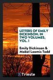Letters of Emily Dickinson; In Two Volumes, Vol. I by Emily Dickinson