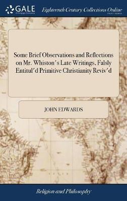 Some Brief Observations and Reflections on Mr. Whiston's Late Writings, Falsly Entitul'd Primitive Christianity Reviv'd by John Edwards