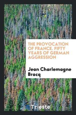 The Provocation of France. Fifty Years of German Aggression by Jean Charlemagne Bracq