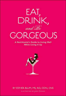 Eat, Drink, and Be Gorgeous: A Nutritionist's Guide to Living Well While Living It Up by Esther Blum