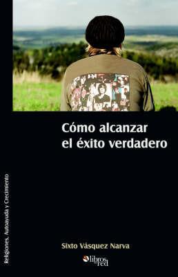 Como Alcanzar El Exito Verdadero by Sixto Vasquez Narva