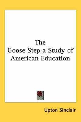 The Goose Step a Study of American Education by Upton Sinclair