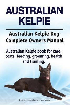 Australian Kelpie. Australian Kelpie Dog Complete Owners Manual. Australian Kelpie book for care, costs, feeding, grooming, health and training. by George Hoppendale