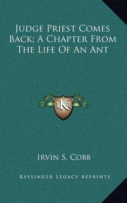 Judge Priest Comes Back; A Chapter from the Life of an Ant by Irvin S Cobb