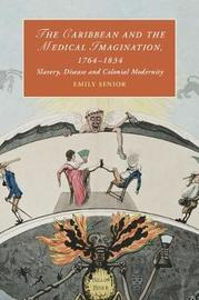 The Caribbean and the Medical Imagination, 1764-1834 by Emily Senior