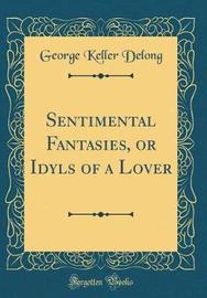 Sentimental Fantasies, or Idyls of a Lover (Classic Reprint) by George Keller DeLong image