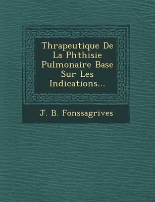 Th Rapeutique de La Phthisie Pulmonaire Bas E Sur Les Indications... by J B Fonssagrives