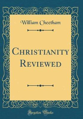 Christianity Reviewed (Classic Reprint) by William Cheetham