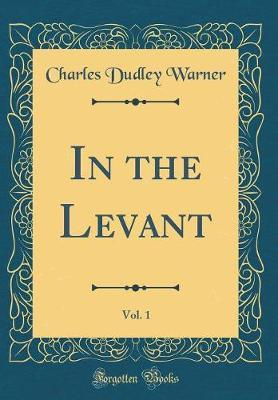 In the Levant, Vol. 1 (Classic Reprint) by Charles Dudley Warner