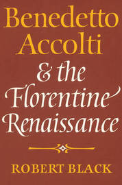 Benedetto Accolti and the Florentine Renaissance by Robert Black