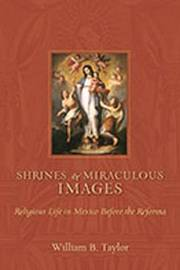 Shrines and Miraculous Images by William B Taylor