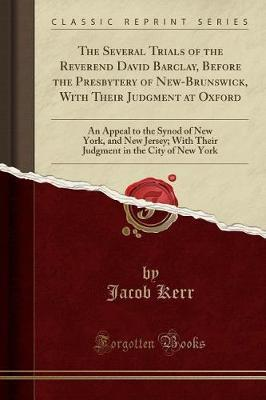 The Several Trials of the Reverend David Barclay, Before the Presbytery of New-Brunswick, with Their Judgment at Oxford by Jacob Kerr