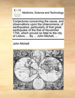 Conjectures Concerning the Cause, and Observations Upon the Ph nomena, of Earthquakes; Particularly of That Great Earthquake of the First of November 1755, Which Proved So Fatal to the City of Lisbon, ... by ... John Michell, ... by John Michell