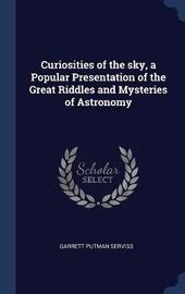 Curiosities of the Sky, a Popular Presentation of the Great Riddles and Mysteries of Astronomy by Garrett Putman Serviss
