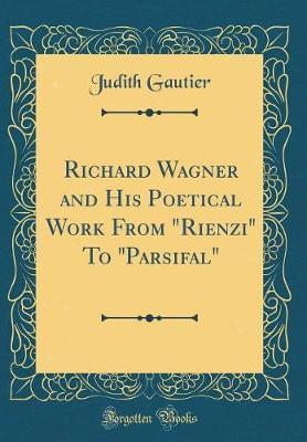 "Richard Wagner and His Poetical Work from ""rienzi"" to ""parsifal"" (Classic Reprint) by Judith Gautier"