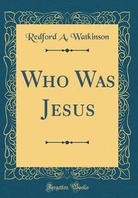 Who Was Jesus (Classic Reprint) by Redford A Watkinson