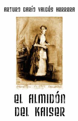 El Almidon Del Kaiser by Arturo Dario Valdes Herrera