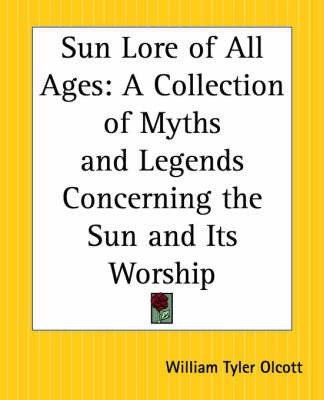 Sun Lore of All Ages: A Collection of Myths and Legends Concerning the Sun and Its Worship by William Tyler Olcott