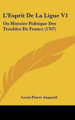 L'Esprit De La Ligue V1: Ou Histoire Politique Des Troubles De France (1767) by Louis Pierre Anquetil