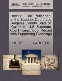 Arthur L. Bell, Petitioner, V. the Superior Court, Los Angeles County, State of California. U.S. Supreme Court Transcript of Record with Supporting Pleadings by Russell E Parsons