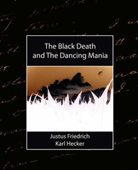 The Black Death, and the Dancing Mania by Friedrich Karl Hecker Justus Friedrich Karl Hecker image