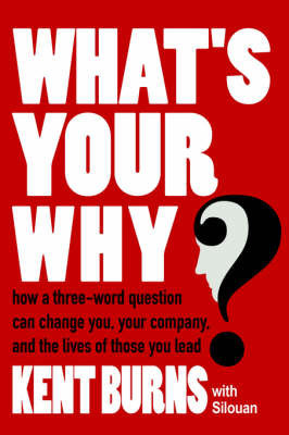 What's Your Why?: How a Three-Word Question Can Change You, Your Company, and the Lives of Those You Lead by Burns With Silouan Kent Burns with Silouan