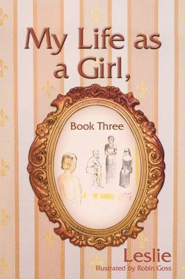 My Life as a Girl, Book Three by Leslie, R.