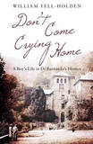 Don't Come Crying Home: A Boy's Life in Dr Barnardo's Homes by William Fell-Holden