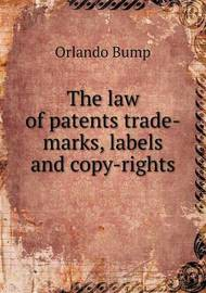 The Law of Patents Trade-Marks, Labels and Copy-Rights by Orlando Bump