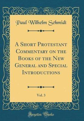 A Short Protestant Commentary on the Books of the New General and Special Introductions, Vol. 3 (Classic Reprint) by Paul Wilhelm Schmidt