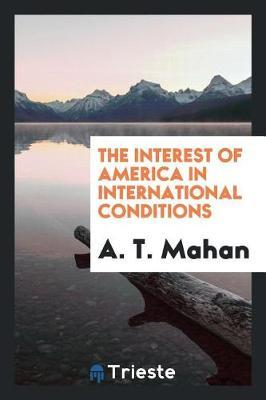 The Interest of America in International Conditions by A.T. Mahan