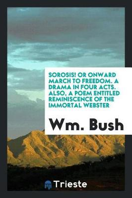 Sorosis! or Onward March to Freedom. a Drama in Four Acts. Also, a Poem Entitled Reminiscence of the Immortal Webster by Wm Bush