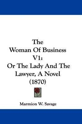 The Woman Of Business V1: Or The Lady And The Lawyer, A Novel (1870) by Marmion W Savage
