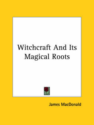 Witchcraft and Its Magical Roots by James Macdonald