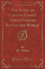 The Story of Captain Cook's Three Voyages Round the World (Classic Reprint) by M Jones