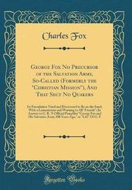 """George Fox No Precursor of the Salvation Army, So-Called (Formerly the """"Christian Mission""""), and That Sect No Quakers by FOX"""