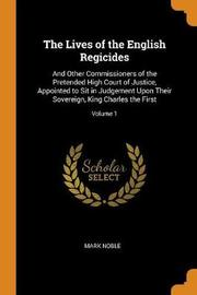 The Lives of the English Regicides by Mark Noble