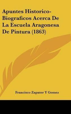 Apuntes Historico-Biograficos Acerca de La Escuela Aragonesa de Pintura (1863) by Francisco Zapater y Gomez