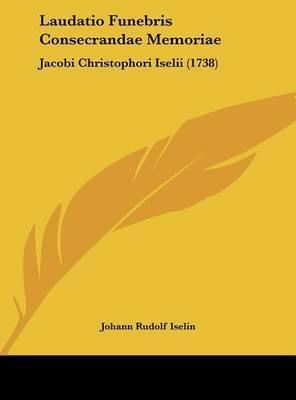 Laudatio Funebris Consecrandae Memoriae: Jacobi Christophori Iselii (1738) by Johann Rudolf Iselin