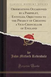Observations Occasioned by a Pamphlet, Entitled, Objections to the Project of Creating a Vice-Chancellor of England (Classic Reprint) by John Mitford Redesdale