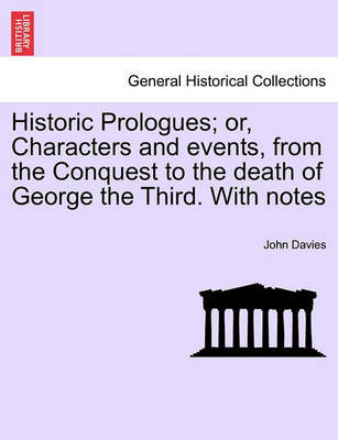 Historic Prologues; Or, Characters and Events, from the Conquest to the Death of George the Third. with Notes by John Davies