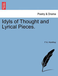 Idyls of Thought and Lyrical Pieces. by F A Homfray