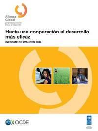 Hacia Una Cooperacion Al Desarrollo Mas Eficaz: Informe de Avances 2014 by Oecd