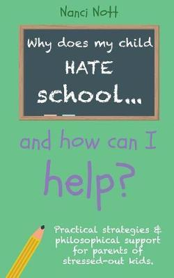 Why Does My Child Hate School... and How Can I Help? by Nanci Nott