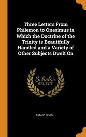 Three Letters from Philemon to Onesimus in Which the Doctrine of the Trinity Is Beautifully Handled and a Variety of Other Subjects Dwelt on by Elijah Craig